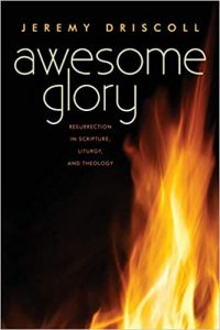 Driscoll, Jeremy, Awesome Glory: Resurrection in Scripture, Liturgy and Theology (2019)